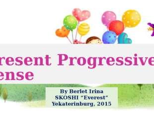 "Present Progressive Tense By Berlet Irina SKOSHI ""Everest"" Yekaterinburg, 2015"