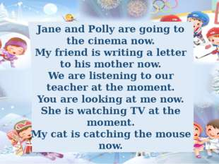 Jane and Polly are going to the cinema now. My friend is writing a letter to