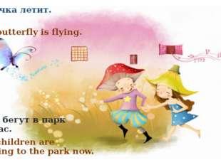 Бабочка летит. The butterfly is flying. Дети бегут в парк сейчас. The childre