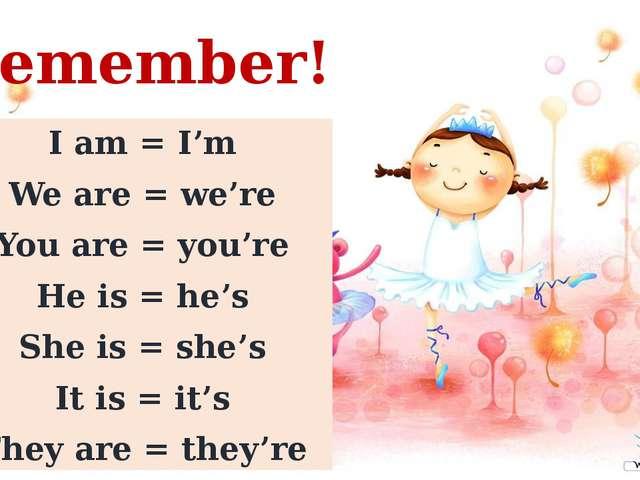 Remember! I am = I'm We are = we're You are = you're He is = he's She is = sh...