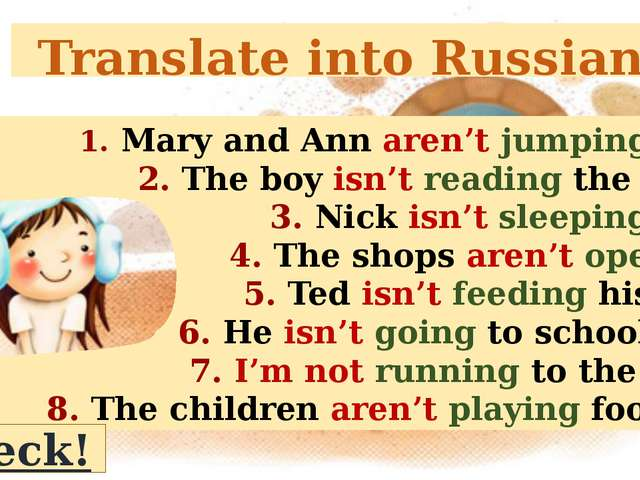 Translate into Russian 1. Mary and Ann aren't jumping now. 2. The boy isn't r...