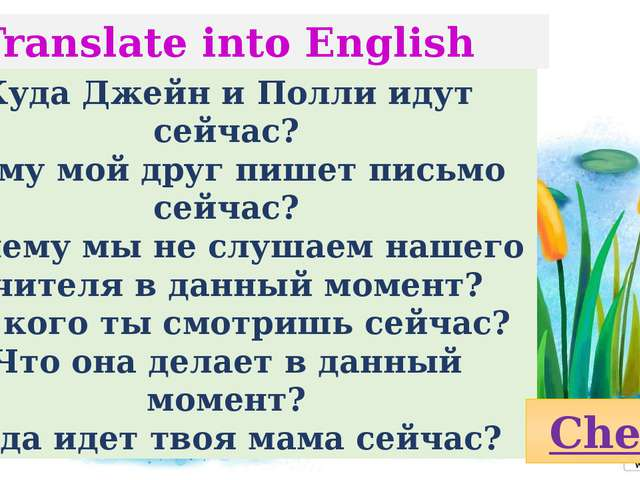 Translate into English Куда Джейн и Полли идут сейчас? Кому мой друг пишет пи...