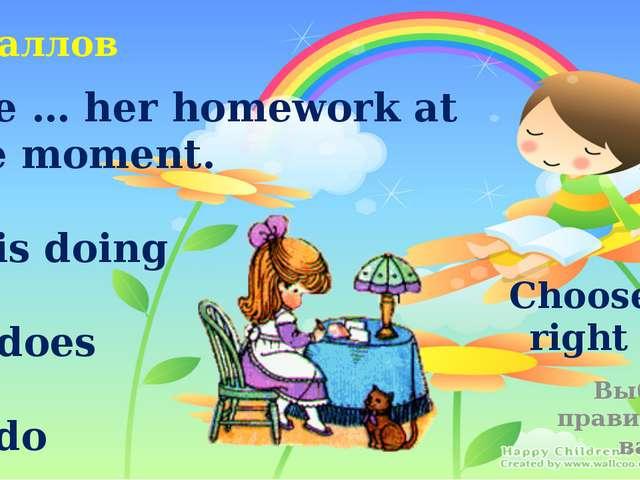 Choose the right item Выберите правильный вариант 5 баллов She … her homework...