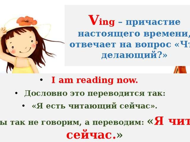 Ving – причастие настоящего времени, отвечает на вопрос «Что делающий?» I am...