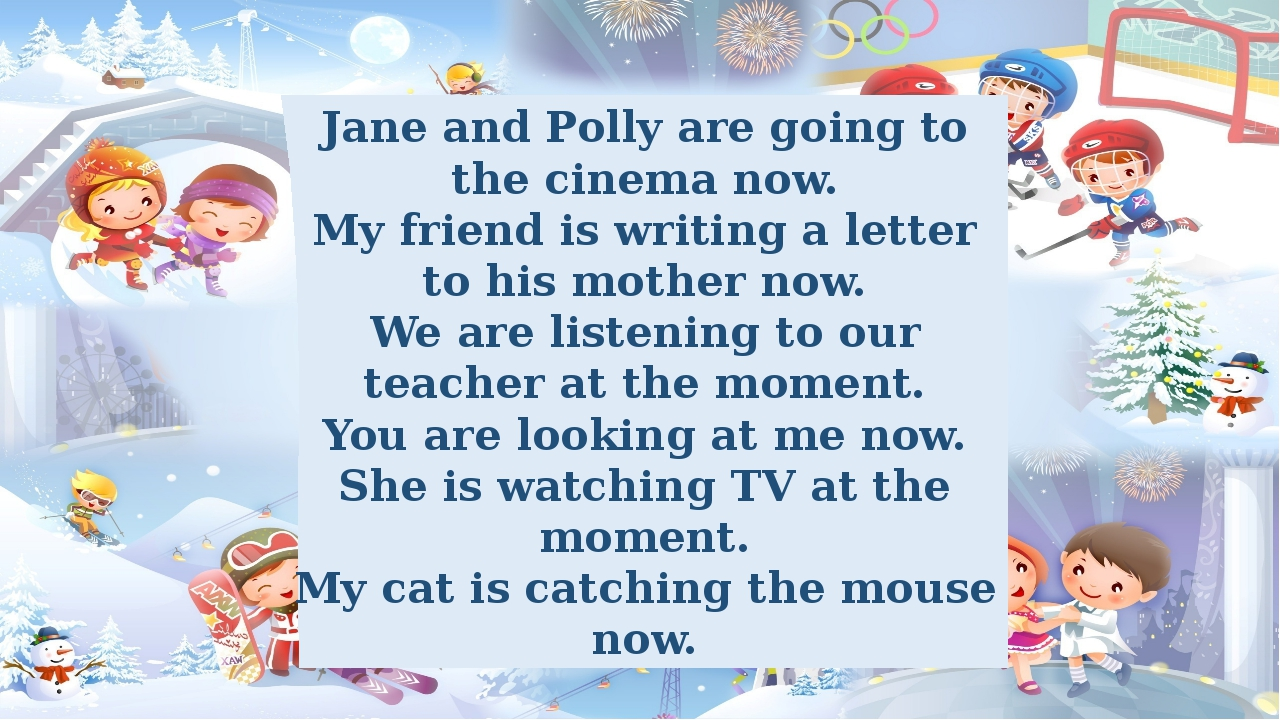 Jane and Polly are going to the cinema now. My friend is writing a letter to...