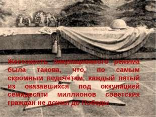 Жестокость оккупационного режима была такова, что, по самым скромным подсчёта
