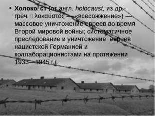 Холоко́ст (от англ.holocaust, из др.-греч. ὁλοκαύστος— «всесожжение»)— мас