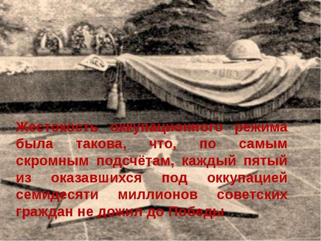 Жестокость оккупационного режима была такова, что, по самым скромным подсчёта...