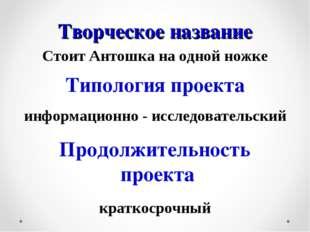 Творческое название Стоит Антошка на одной ножке Типология проекта информацио