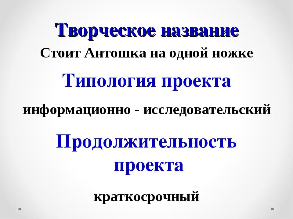 Творческое название Стоит Антошка на одной ножке Типология проекта информацио...