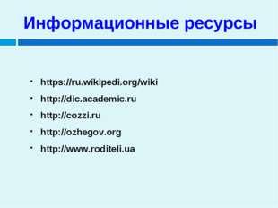 Информационные ресурсы https://ru.wikipedi.org/wiki http://dic.academic.ru ht