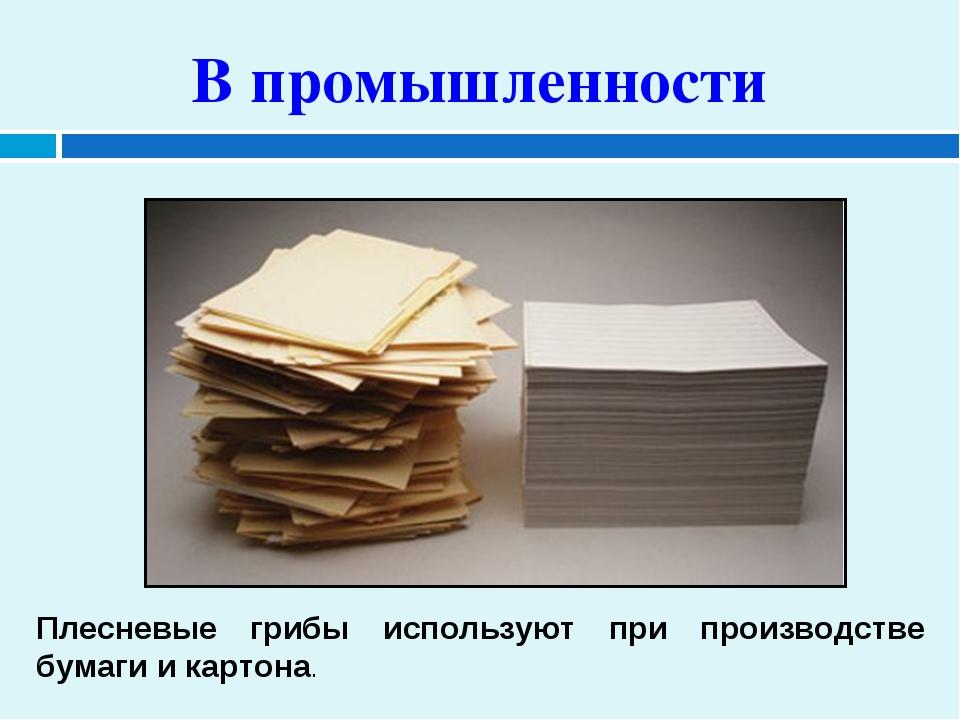В промышленности Плесневые грибы используют при производстве бумаги и картона.