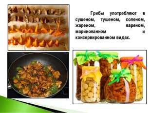 Грибы употребляют в сушеном, тушеном, соленом, жареном, вареном, маринованно