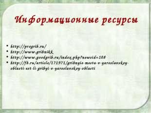 http://progrib.ru/ http://www.gribnikk http://www.goodgrib.ru/index.php?newsi
