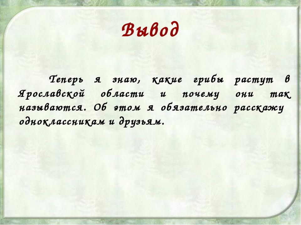 Вывод Теперь я знаю, какие грибы растут в Ярославской области и почему они т...