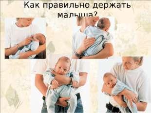 Как правильно держать малыша?