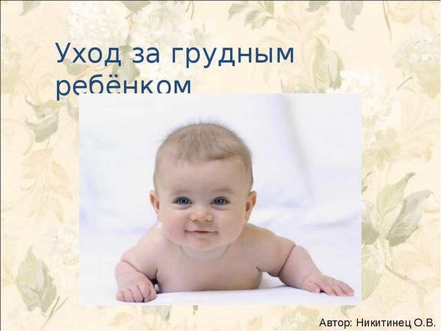 Уход за грудным ребёнком Автор: Никитинец О.В.