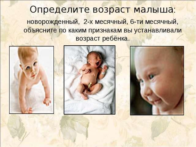 Определите возраст малыша: новорожденный, 2-х месячный, 6-ти месячный, объясн...