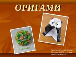 ОРИГАМИ Презентацию подготовила Мошникова Н.Р., учитель начальных классов