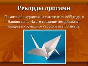 Рекорды оригами Гигантский журавлик изготовили в 1995 году, в Вашингтоне. На