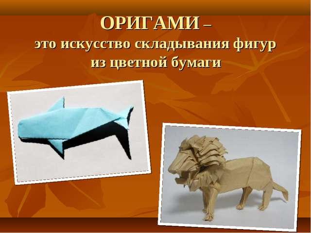 ОРИГАМИ – это искусство складывания фигур из цветной бумаги