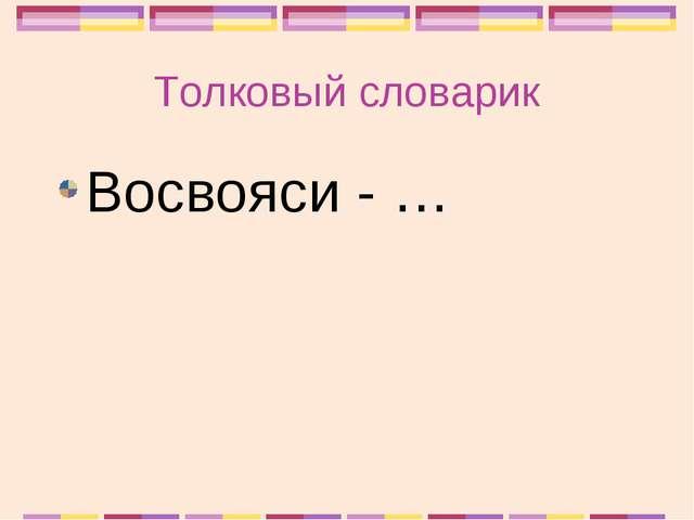 Толковый словарик Восвояси - …