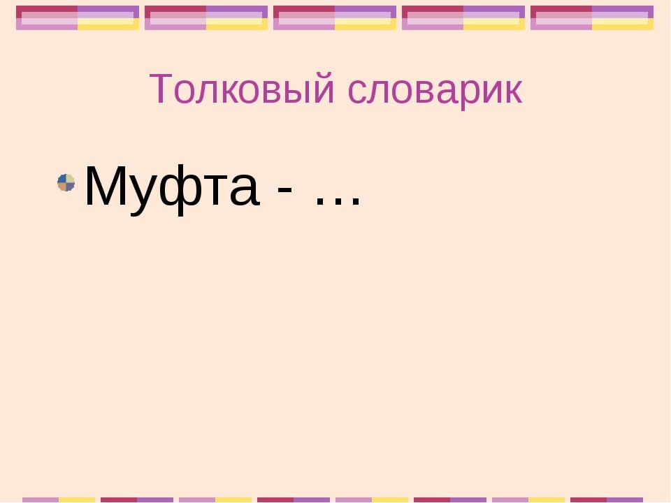 Толковый словарик Муфта - …