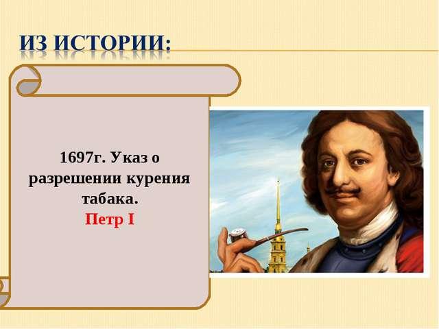 1697г. Указ о разрешении курения табака. Петр I