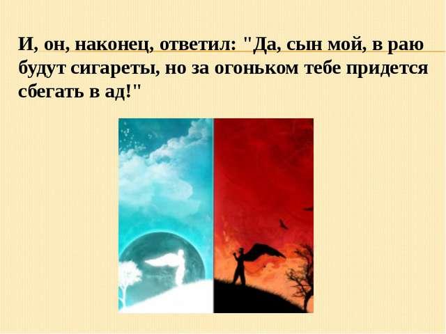 """И, он, наконец, ответил: """"Да, сын мой, в раю будут сигареты, но за огоньком т..."""