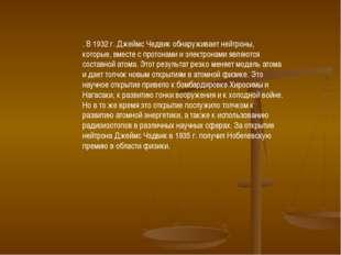 . В 1932 г.Джеймс Чедвик обнаруживает нейтроны, которые, вместе с протонами