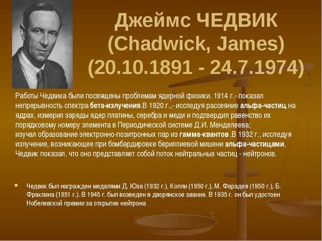 Джеймс ЧЕДВИК (Chadwick, James) (20.10.1891 - 24.7.1974) Чедвик был награжден...