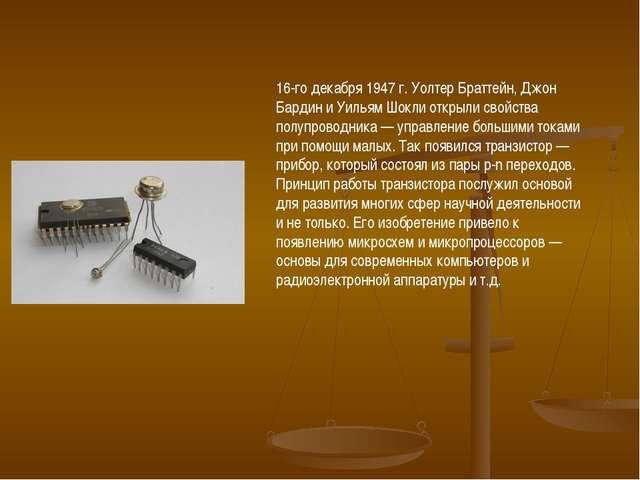 16-го декабря 1947 г.Уолтер Браттейн,Джон БардиниУильям Шоклиоткрыли сво...