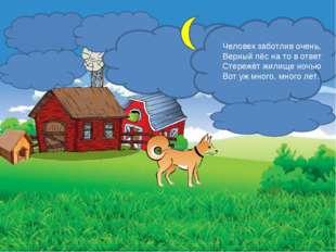 Человек заботлив очень, Верный пёс на то в ответ Стережёт жилище ночью Вот уж