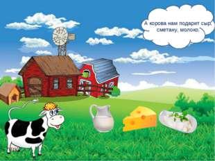 А корова нам подарит сыр, сметану, молоко.