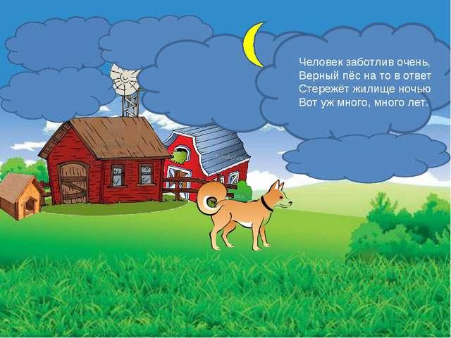 Человек заботлив очень, Верный пёс на то в ответ Стережёт жилище ночью Вот уж...