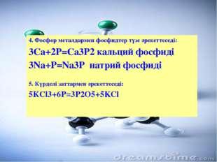 4. Фосфор металдармен фосфидтер түзе әрекеттеседі: 3Са+2Р=Са3Р2 кальций фосф