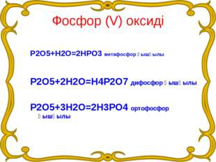 Фосфор (V) оксиді Р2О5+Н2О=2НРО3 метафосфор қышқылы Р2О5+2Н2О=Н4Р2О7 дифосфор