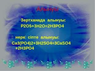 Алынуы Зертханада алынуы: P2O5+3H2O=2H3PO4 Өнеркәсіпте алынуы: Ca3(PO4)2+3H2S