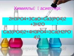 Химиялық қасиеттері: 2H3PO4+3СаО=Ca3(PO4)2 +3H2O Са3(PO4)2+4Н3PO4=3Са(Н2РО4)2