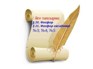Үйге тапсырма: § 20. Фосфор § 21. Фосфор оксидтері №3; №4; №5