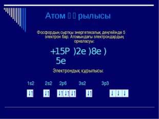 Атом құрылысы Фосфордың сыртқы энергетикалық деңгейінде 5 электрон бар. Атомы