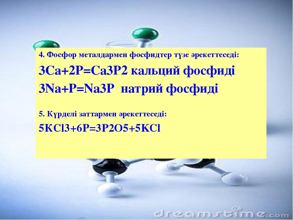 4. Фосфор металдармен фосфидтер түзе әрекеттеседі: 3Са+2Р=Са3Р2 кальций фосф...