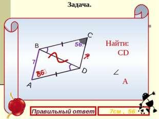 А C D 7 В 7 ? ? Найти: CD A Правильный ответ 7см , 56⁰ 56⁰ 56⁰ Задача.