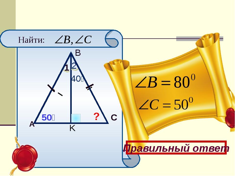 II II 50⁰ A B C K 1 2 40⁰ ? Найти: Правильный ответ