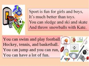 You can swim and play football, Hockey, tennis, and basketball. You can jump