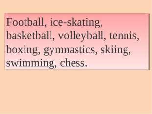 Football, ice-skating, basketball, volleyball, tennis, boxing, gymnastics, sk