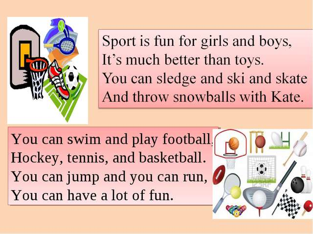 You can swim and play football, Hockey, tennis, and basketball. You can jump...