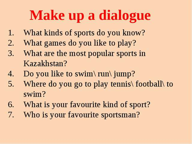 Make up a dialogue What kinds of sports do you know? What games do you like t...