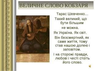 ВЕЛИЧНЕ СЛОВО КОБЗАРЯ Тарас Шевченко… Такий великий, що бути більшим не можна