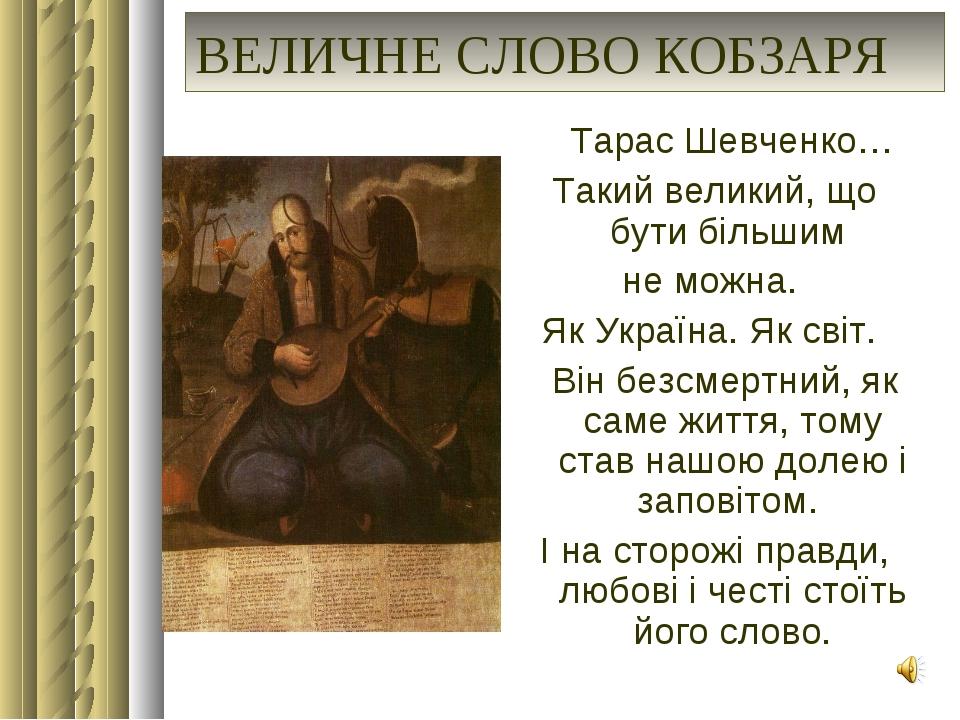 ВЕЛИЧНЕ СЛОВО КОБЗАРЯ Тарас Шевченко… Такий великий, що бути більшим не можна...